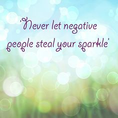 Never let negative people steal your sparkle! beating negativity, getting rid of negativity