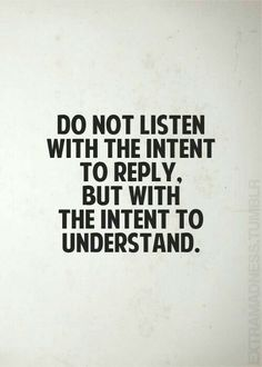 Do not listen with the intent to reply, but with the intent to understand.