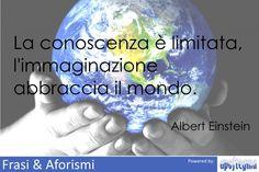 La conoscenza è limitata, l'immaginazione abbraccia il ...