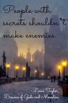 """""""People with secrets shouldn't make enemies."""" - Laini Taylor, Dreams of Gods and Monsters"""