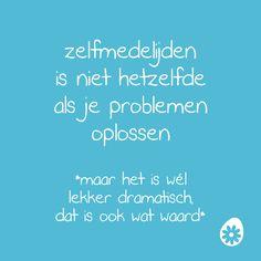 Zelfmedelijden is niet hetzelfde als je problemen oplossen. *maar het is wél lekker dramatisch, dat is ook wat waard*