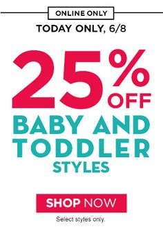 ONLINE ONLY | TODAY ONLY, 6/8 | 25% OFF BABY AND TODDLER STYLES | SHOP NOW