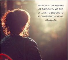 Your passion determines what you are willing to endure to achieve a goal!!