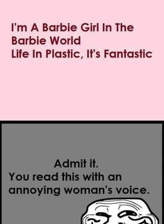 I was singing the song in my head in, yes, an annoying woman named Barbie's voice.
