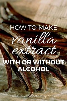 Here's how to make vanilla extract, with or without alcohol. Avoid all the toxic additives and enjoy the unsurpassed taste you can only get by making it yourself.