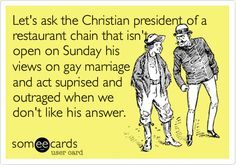 Let's ask the Christian president of a restaurant chain that isn't open on Sunday his views on gay marriage and act suprised and outraged when we don't like his answer.