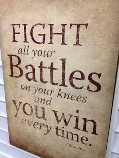 Fight all your battles on your knees and you win every time ~~I Love the Bible and Jesus Christ, Christian Quotes and verses. Quotable Quotes, Bible Quotes, Bible Verses, Me Quotes, Prayer Quotes, Family Quotes, Mormon Quotes, Faith Scripture, Prayer Scriptures