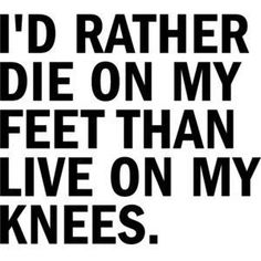 I would rather die on my fette than live on my knees.