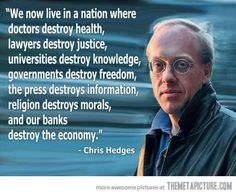 """""""We now live in a nation where doctors destroy health, lawyers destroy justice, universities destroy knowledge, governments destroy freedom, the press destroys information, religion destroys morals, and our banks destroy the economy."""" - Chris Hedges"""