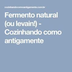 Fermento natural (ou levain!) - Cozinhando como antigamente