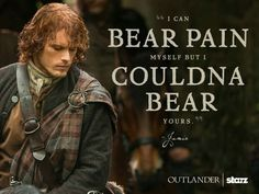 """""""I can bear pain myself but I couldna bear yours."""" -Jamie, Highlander"""