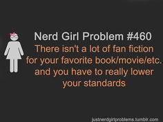 Got into Fanfiction, they don't have all my fav Tv shows and movies. Nerd Girl Problems