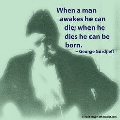 When a man awakes he can die; when he dies he can be born. ~ George Gurdjieff Quotes