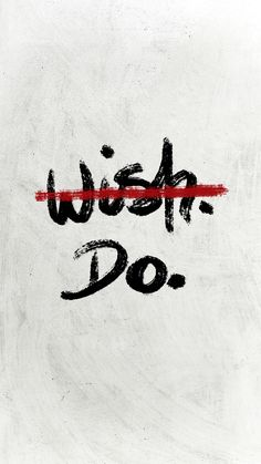 Don't wish, DO!