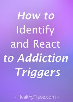 If you identify your addiction triggers and determine how to react to your addiction triggers you can avoid using your drug of choice.   www.HealthyPlace.com