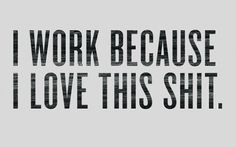 I work because..