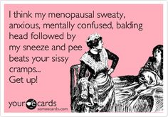 I think my menopausal sweaty, anxious, mentally confused, balding head followed by my sneeze and pee beats your sissy cramps... Get up!