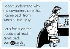 Free and Funny Workplace Ecard: I don't understand why my coworkers care that I came back from lunch a little tipsy. Let's focus on the positive: at least I came back. Create and send your own custom Workplace ecard. Lol, Haha Funny, Funny Shit, Funny Stuff, Funny Pics, Work Memes, Work Humor, Work Funnies, Work Quotes
