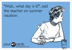 """Wait ... what day is it?"" said the teacher on summer vacation."