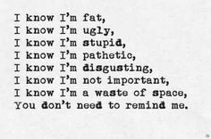 Fat, ugly, worthless, waist of space, useless, not good enough, dumb, horrible, ect...