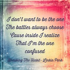 'I don't want to be the one the battles always choose 'cause inside I realize that I'm the one confused.' Linkin Park - Breaking the Habit