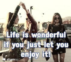 Life is wonderful if you just let you enjoy it!