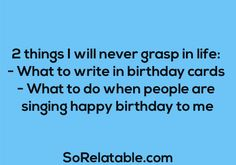 2 things I will never grasp in life:  - What to write in birthday cards - What to do when people are singing happy birthday to me