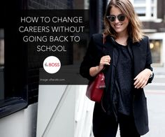 How to Change Careers Without Going Back to School / The Boss Mag