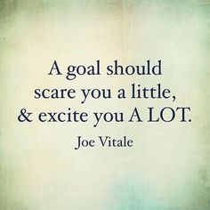 Are your goals BIG enough and bold enough to scare you? If they aren't then maybe you need to re-examine what you are trying to achieve. Goals are meant to stretch you and challenge you, you should be a little scared and excited at the same time. DOUBLE T