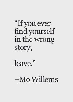 If you ever find yourself in the wrong story, leave.                                                                                                                                                                                 More