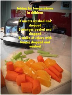 I juice to bring their temperature down and to keep them hydrated.  Juicing For Temperatures In Children: 3 Carrots washed well and chopped small enough for your juicer.  3 Oranges peeled (the skin is very bitter) 2 stalks of celery with leaves washed and chopped for you juicer. The celery closer to the middle of the bunch is less strong in flavor
