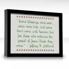 """""""Some blessings come soon, some come late, and some don't come until heaven; but for those who embrace the gospel of Jesus Christ, they come."""" Elder Jeffrey R. Holland"""
