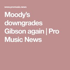 Moody's downgrades Gibson again | Pro Music News