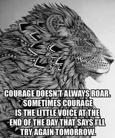 Courage doesn't always roar, sometimes courage is the little voice at the end of the day that says I'll try again tomorrow. #Quotes #Inspiration