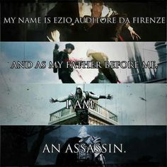 """""""My name is Ezio Auditore Da Firenze and as my father before me, I am an assassin."""""""