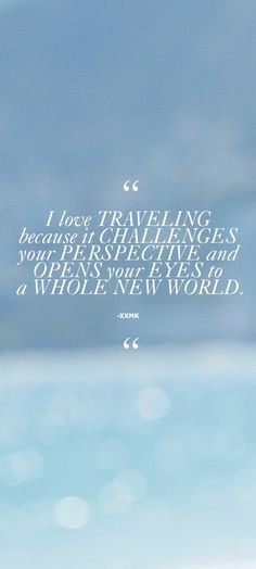 """""""I love traveling because if challenges your perspective and opens your eyes to a whole new world."""" - xxMK"""