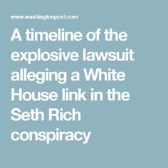 08/01/17   A timeline of the explosive lawsuit alleging a White House link in the Seth Rich conspiracy