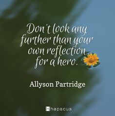 """""""Don't look any further than your own reflection for a hero."""" – Allyson Partridge"""