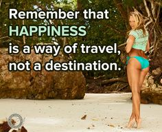 Remember that HAPPINESS is way of travel, not a destination.