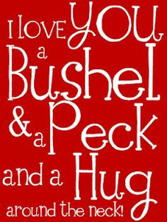 Free printable - I love you a bushel and a peck and a hug around your neck :) My grandmother used to say this to me. I don't think I have heard it since she passed away Great Quotes, Quotes To Live By, Me Quotes, Inspirational Quotes, Inspiring Sayings, Uplifting Quotes, Positive Quotes, I Love You, Just For You