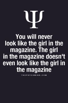 you will never look like the girl in the magazine. the girl in the magazine doesn't even look like the girl in the magazine
