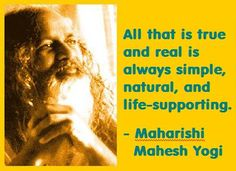 Maharishi Mahesh Yogi: All that is true and real is always simple, natural, and life-supporting. One of my favorite sayings.