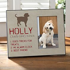 """Definition of My Dog Personalized Photo Frame;  $28.95, Item#: 13595 Start with your dog's name and add your own pronunciation. After choosing one of  12 dog graphics, create 3 unique definitions that represent your furry four-legged friend!  From humorous definitions such as, """"shoe chewer"""" to the heartfelt, """"loyal and loving friend"""" everyone will know what your dog means to you! Easel back design for table top display. 8"""" x 10"""" w/ offset 4"""" x 6"""" photo opening."""