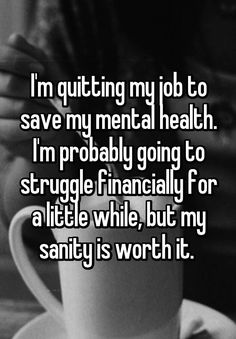 "Health Motivation ""I'm quitting my job to save my mental health. I'm probably going to struggle financially for a little while, but my sanity is worth it. Quitting Quotes, Quitting Job, Wisdom Quotes, Life Quotes, Life Struggle Quotes, Peace Quotes, Attitude Quotes, I Quit My Job, I Hate My Job"