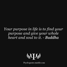 """Your purpose in life is to find you purpose and give your whole heart and soul to it."" Buddha"
