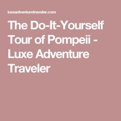 The Do-It-Yourself Tour of Pompeii - Luxe Adventure Traveler