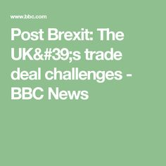 Post Brexit: The UK's trade deal challenges - BBC News