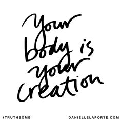 Your body is your creation. Subscribe: DanielleLaPorte.com #Truthbomb #Words #Quotes
