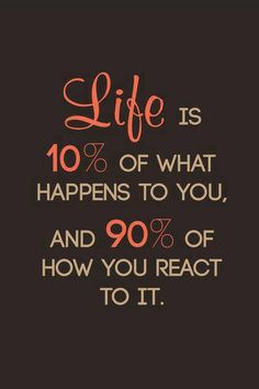 Life is 10% of what happens to you, and 90% of how you react to it.