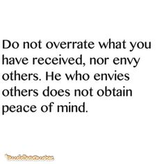 Do not overrate what you have received, not envy others. He who envies others does not obtain peace of mind.